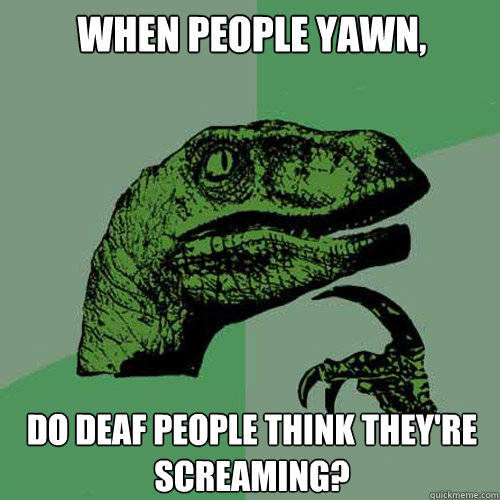 When people yawn, Do deaf people think they're screaming?  Philosoraptor