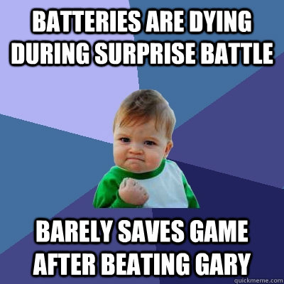 Batteries are dying during surprise battle Barely saves game after beating Gary - Batteries are dying during surprise battle Barely saves game after beating Gary  Success Kid