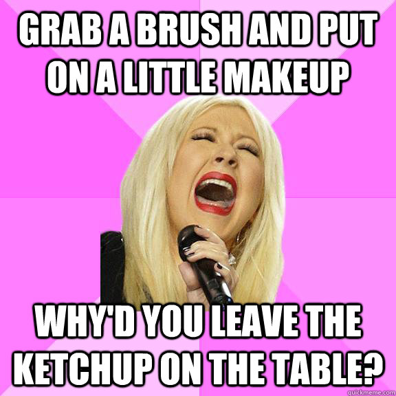 grab a brush and put on a little makeup why'd you leave the ketchup on the table? - grab a brush and put on a little makeup why'd you leave the ketchup on the table?  Wrong Lyrics Christina
