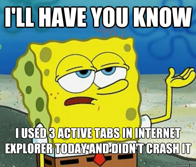 I'll have you know I used 3 active tabs in internet explorer today and didn't crash it - I'll have you know I used 3 active tabs in internet explorer today and didn't crash it  Tough Spongebob