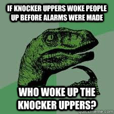 If knocker uppers woke people up before alarms were made who woke up the knocker uppers?  Bo Philosorapter