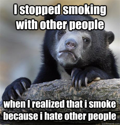 I stopped smoking with other people when I realized that i smoke because i hate other people - I stopped smoking with other people when I realized that i smoke because i hate other people  Confession Bear