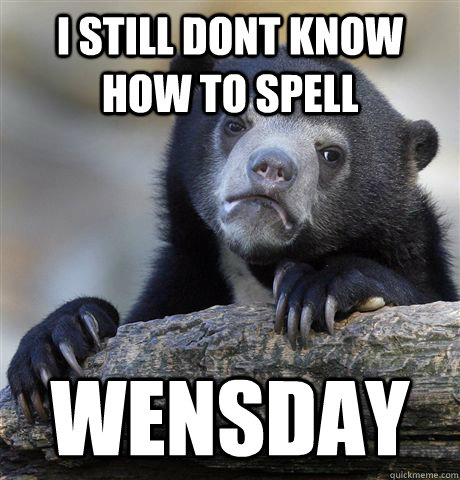 I still dont know how to spell wensday - I still dont know how to spell wensday  Confession Bear