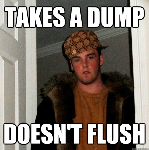 takes a dump doesn't flush  - takes a dump doesn't flush   Scumbag Steve
