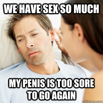 We have sex so much my penis is too sore to go again