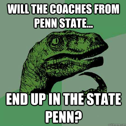 will the coaches from penn state... end up in the state penn? - will the coaches from penn state... end up in the state penn?  Philosoraptor
