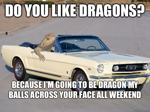 Do you like dragons? Because I'm going to be dragon my balls across your face all weekend