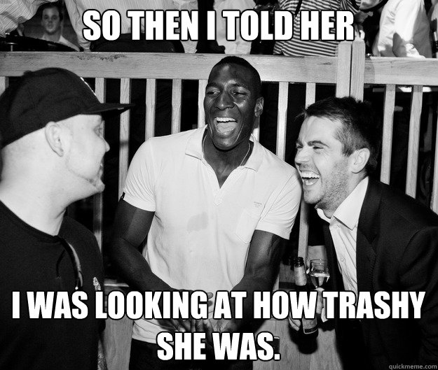 So then I told her i was looking at how trashy she was. - So then I told her i was looking at how trashy she was.  So then I told her...