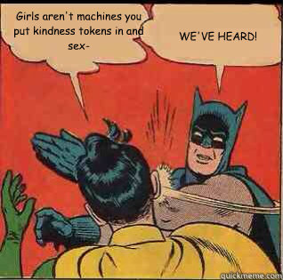 Girls aren't machines you put kindness tokens in and sex- WE'VE HEARD! - Girls aren't machines you put kindness tokens in and sex- WE'VE HEARD!  slapping batman