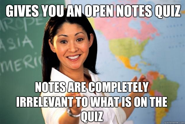 Gives you an open notes quiz Notes are completely irrelevant to what is on the quiz - Gives you an open notes quiz Notes are completely irrelevant to what is on the quiz  Unhelpful High School Teacher