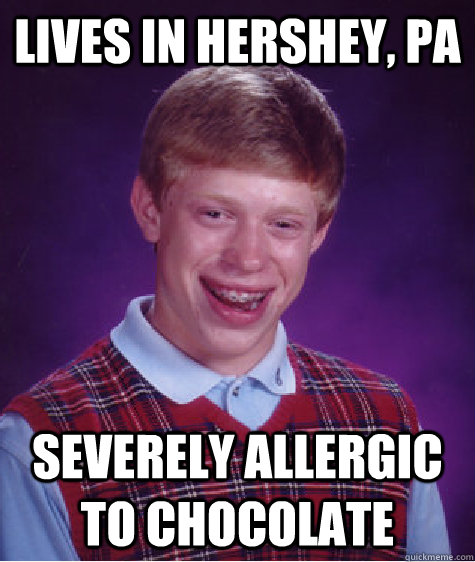 Lives in Hershey, PA Severely allergic to chocolate - Lives in Hershey, PA Severely allergic to chocolate  Bad Luck Brian