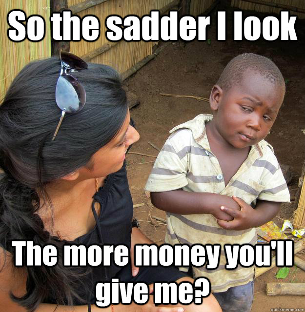 So the sadder I look The more money you'll give me? - So the sadder I look The more money you'll give me?  3rd World Skeptical Child