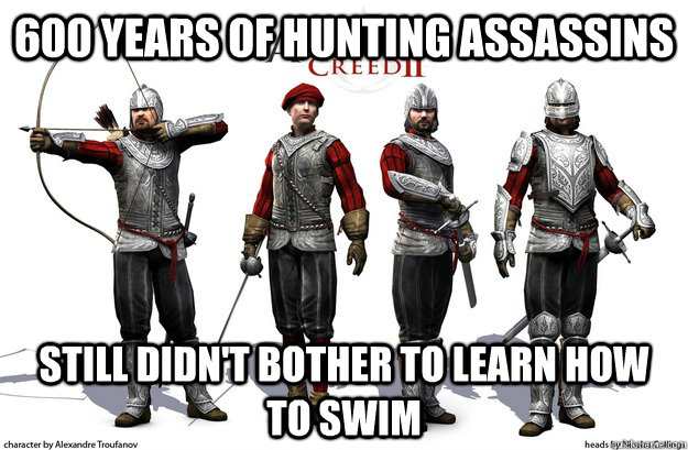 600 years of hunting assassins still didn't bother to learn how to swim - 600 years of hunting assassins still didn't bother to learn how to swim  Misc