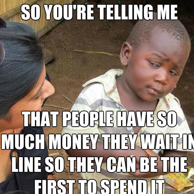 SO YOU'RE TELLING ME That people have so much money they wait in line so they can be the first to spend it