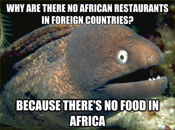 Why are there no African restaurants in foreign countries? Because there's no food in Africa - Why are there no African restaurants in foreign countries? Because there's no food in Africa  Bad Joke Eel