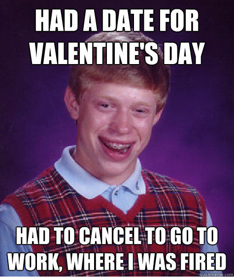 Had a date for valentine's day Had to cancel to go to work, where I was fired - Had a date for valentine's day Had to cancel to go to work, where I was fired  Bad Luck Brian