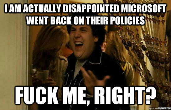 i am actually disappointed microsoft went back on their policies fuck me, right? - i am actually disappointed microsoft went back on their policies fuck me, right?  Misc