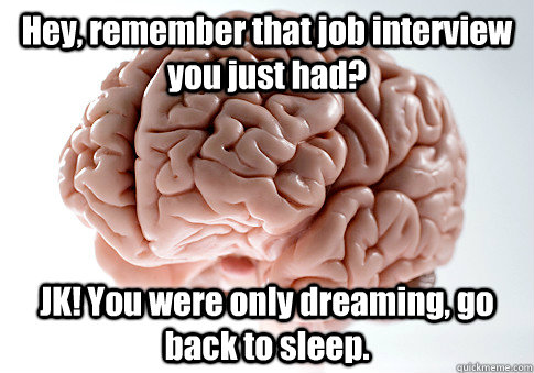 Hey, remember that job interview you just had? JK! You were only dreaming, go back to sleep. - Hey, remember that job interview you just had? JK! You were only dreaming, go back to sleep.  Scumbag Brain