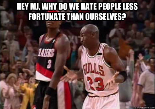 Hey MJ, why do we hate people less fortunate than ourselves?