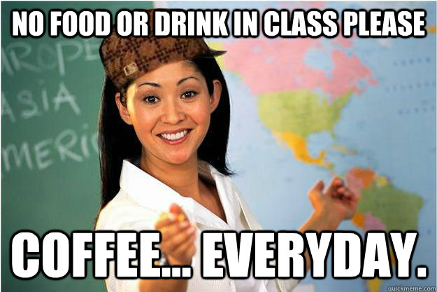No food or drink in class please Coffee... Everyday ...