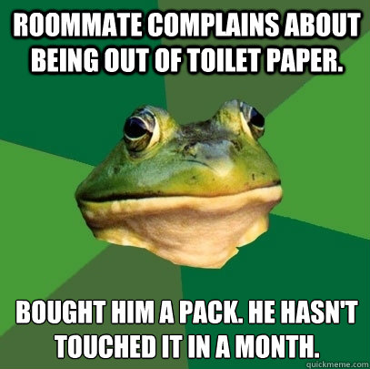 Roommate complains about being out of toilet paper. Bought him a pack. he hasn't touched it in a month. - Roommate complains about being out of toilet paper. Bought him a pack. he hasn't touched it in a month.  Foul Bachelor Frog
