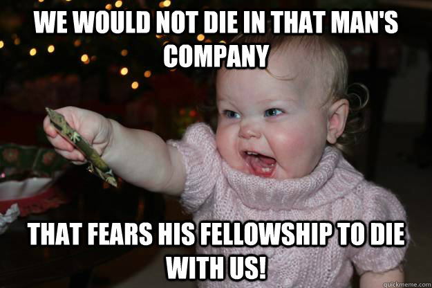 We would not die in that man's company  that fears his fellowship to die with us!