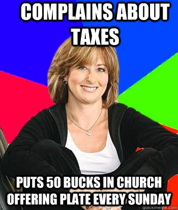complains about taxes puts 50 bucks in church offering plate every sunday - complains about taxes puts 50 bucks in church offering plate every sunday  Sheltering Suburban Mom