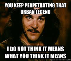 YOU KEEP PERPETUATING THAT URBAN LEGEND I DO NOT THINK IT MEANS WHAT YOU THINK IT MEANS
