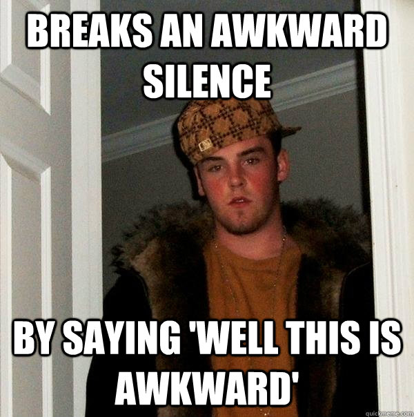 BREAKS AN AWKWARD SILENCE BY SAYING 'WELL THIS IS AWKWARD' - BREAKS AN AWKWARD SILENCE BY SAYING 'WELL THIS IS AWKWARD'  Scumbag Steve