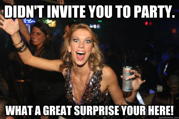 Didn't invite you to party. What a great surprise your here!  Scumbag Slut