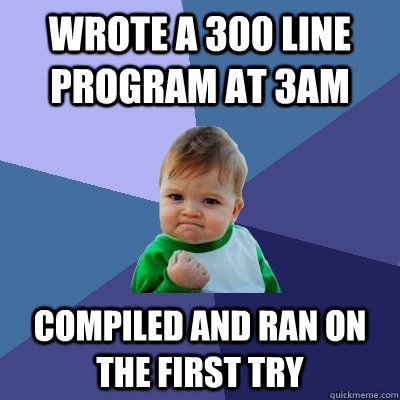 Wrote a 300 line program at 3AM compiled and ran on the first try - Wrote a 300 line program at 3AM compiled and ran on the first try  Success Kid