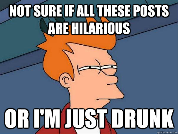 not sure if all these posts are hilarious or i'm just drunk - not sure if all these posts are hilarious or i'm just drunk  Futurama Fry