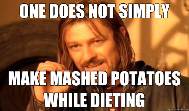 ONE DOES NOT SIMPLY MAKE MASHED POTATOES WHILE DIETING