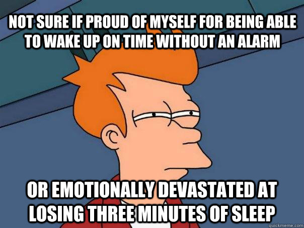 Not sure if proud of myself for being able to wake up on time without an alarm Or emotionally devastated at losing three minutes of sleep - Not sure if proud of myself for being able to wake up on time without an alarm Or emotionally devastated at losing three minutes of sleep  Futurama Fry