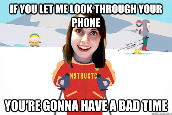 If you let me look through your phone You're gonna have a bad time - If you let me look through your phone You're gonna have a bad time  Overly Attached Girlfriend Ski Instructor