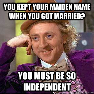 you kept your maiden name when you got married? You must be so independent - you kept your maiden name when you got married? You must be so independent  Condescending Wonka