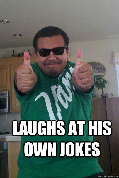 laughs at his own jokes - laughs at his own jokes  Immigrant Mexican Meme