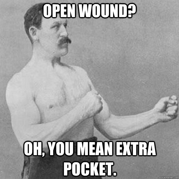 open wound? Oh, You mean extra pocket. - open wound? Oh, You mean extra pocket.  overly manly man