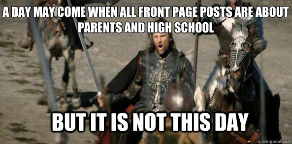 A day may come when all front page posts are about parents and high school BUT IT IS NOT THIS DAY - A day may come when all front page posts are about parents and high school BUT IT IS NOT THIS DAY  aragorn black gate
