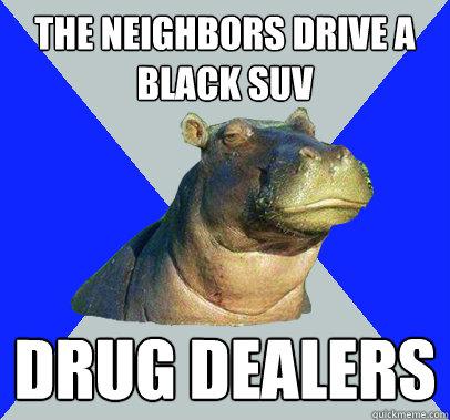 the neighbors drive a black suv drug dealers  Skeptical Hippo