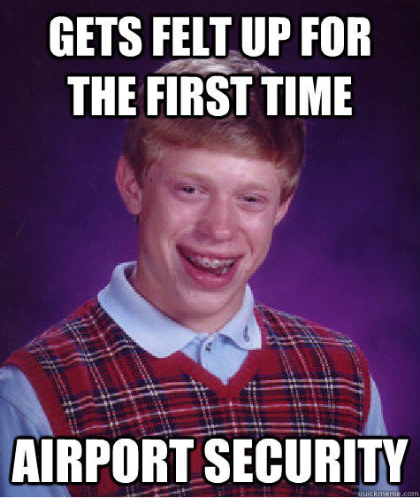 gets felt up for the first time airport security  - gets felt up for the first time airport security   Bad Luck Brian