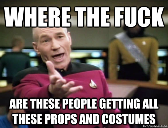 Where the fuck are these people getting all these props and costumes - Where the fuck are these people getting all these props and costumes  Annoyed Picard HD