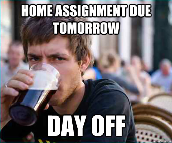Home assignment due tomorrow day off - Home assignment due tomorrow day off  Lazy College Senior