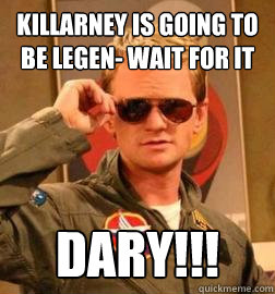 Killarney is going to be legen- wait for it DARY!!!