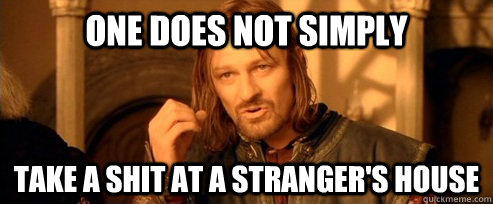 One does not simply Take a shit at a stranger's house  - One does not simply Take a shit at a stranger's house   One Does Not Simply