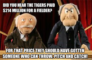 Did you hear the Tigers paid $214 million for a fielder? For that price they should have gotten someone who can throw, pitch and catch!