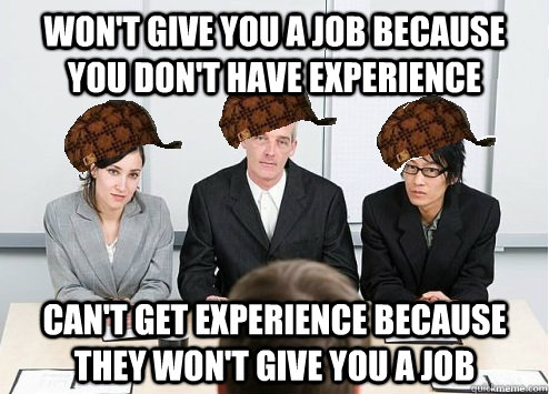 Won't give you a job because you don't have experience Can't get experience because they won't give you a job
