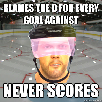 BLAMES THE D FOR EVERY GOAL AGAINST NEVER SCORES