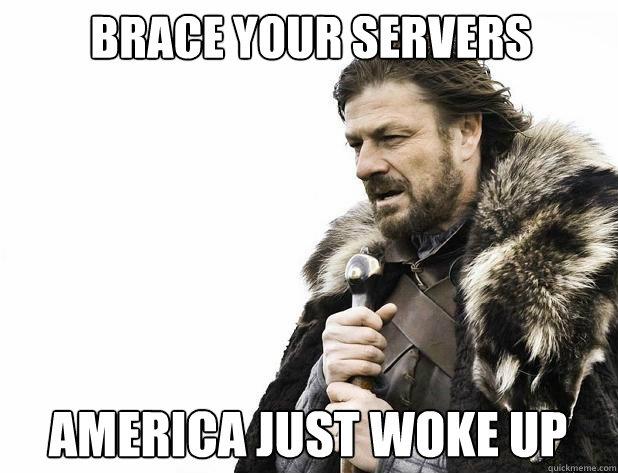 Brace your servers America just woke up