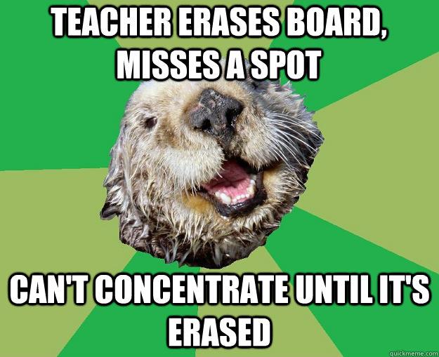 teacher erases board, misses a spot can't concentrate until it's erased - teacher erases board, misses a spot can't concentrate until it's erased  OCD Otter